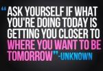 ask yourself if what you are doing today is getting you closer to where you want to be tomorrow - fittness motivation quote